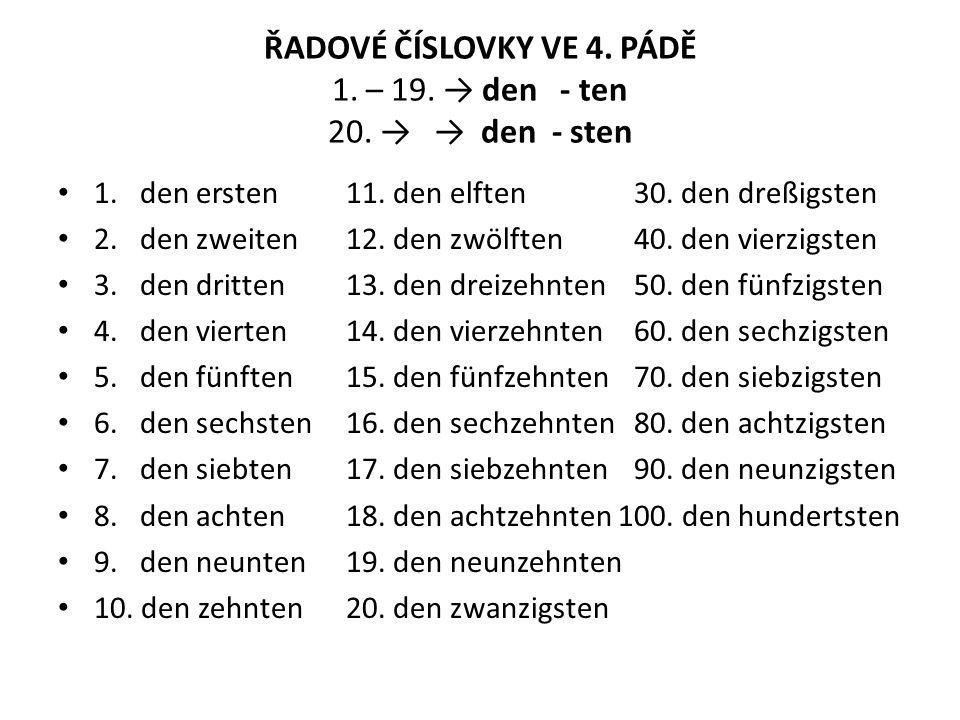 ŘADOVÉ ČÍSLOVKY VE 4. PÁDĚ 1. – 19. → den - ten 20. → → den - sten 1. den ersten 11. den elften30. den dreßigsten 2. den zweiten12. den zwölften40. de