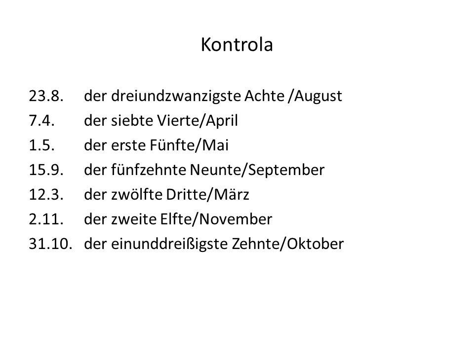 Kontrola 23.8. der dreiundzwanzigste Achte /August 7.4. der siebte Vierte/April 1.5. der erste Fünfte/Mai 15.9. der fünfzehnte Neunte/September 12.3.