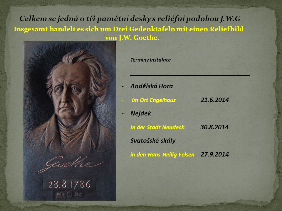 Celkem se jedná o tři pamětní desky s reliéfní podobou J.W.G Insgesamt handelt es sich um Drei Gedenktafeln mit einen Reliefbild von J.W. Goethe. -Ter