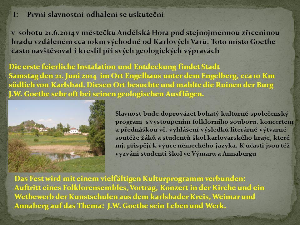 I: První slavnostní odhalení se uskuteční v sobotu 21.6.2014 v městečku Andělská Hora pod stejnojmennou zříceninou hradu vzdáleném cca 10km východně od Karlových Varů.