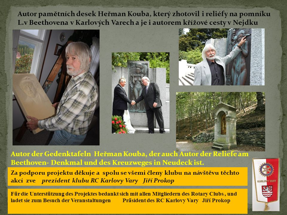 Autor pamětních desek Heřman Kouba, který zhotovil i reliéfy na pomníku L.v Beethovena v Karlových Varech a je i autorem křížové cesty v Nejdku Autor der Gedenktafeln Heřman Kouba, der auch Autor der Reliefe am Beethoven- Denkmal und des Kreuzweges in Neudeck ist.