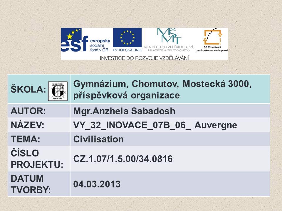 ŠKOLA: Gymnázium, Chomutov, Mostecká 3000, příspěvková organizace AUTOR:Mgr.Anzhela Sabadosh NÁZEV:VY_32_INOVACE_07B_06_ Auvergne TEMA:Civilisation ČÍ