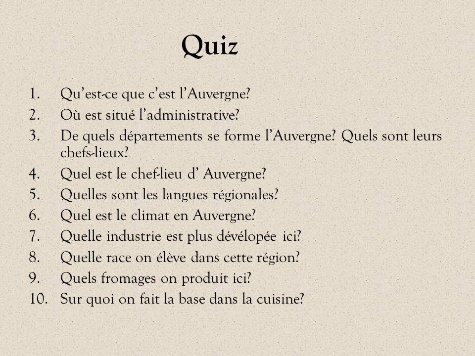 Quiz 1.Qu'est-ce que c'est l'Auvergne? 2.Où est situé l'administrative? 3.De quels départements se forme l'Auvergne? Quels sont leurs chefs-lieux? 4.Q