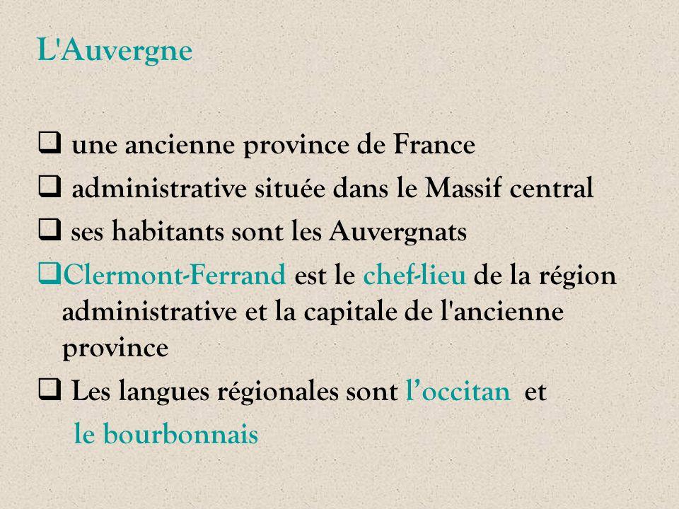 L'Auvergne  une ancienne province de France  administrative située dans le Massif central  ses habitants sont les Auvergnats  Clermont-Ferrand est