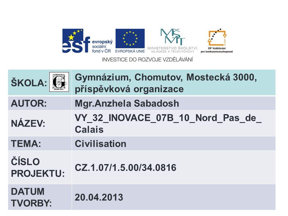 ŠKOLA: Gymnázium, Chomutov, Mostecká 3000, příspěvková organizace AUTOR:Mgr.Anzhela Sabadosh NÁZEV: VY_32_INOVACE_07B_10_Nord_Pas_de_ Calais TEMA:Civilisation ČÍSLO PROJEKTU: CZ.1.07/1.5.00/34.0816 DATUM TVORBY: 20.04.2013