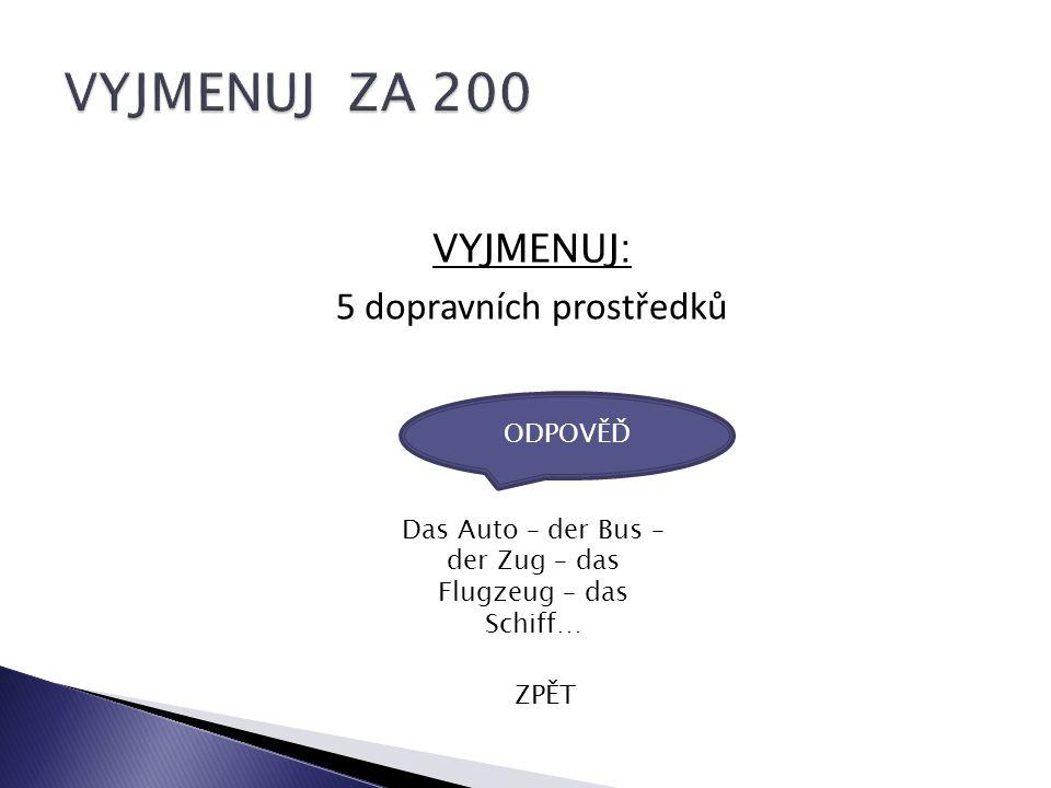 VYJMENUJ: 5 dopravních prostředků ZPĚT Das Auto – der Bus – der Zug – das Flugzeug – das Schiff… ODPOVĚĎ