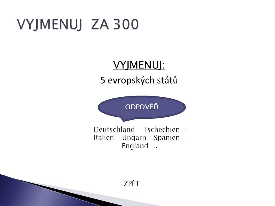 VYJMENUJ: 5 evropských států ZPĚT Deutschland – Tschechien – Italien – Ungarn – Spanien – England….
