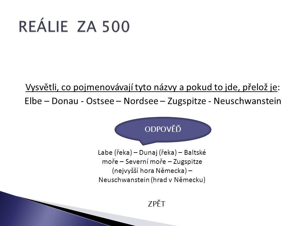Vysvětli, co pojmenovávají tyto názvy a pokud to jde, přelož je: Elbe – Donau - Ostsee – Nordsee – Zugspitze - Neuschwanstein ZPĚT Labe (řeka) – Dunaj (řeka) – Baltské moře – Severní moře – Zugspitze (nejvyšší hora Německa) – Neuschwanstein (hrad v Německu) ODPOVĚĎ