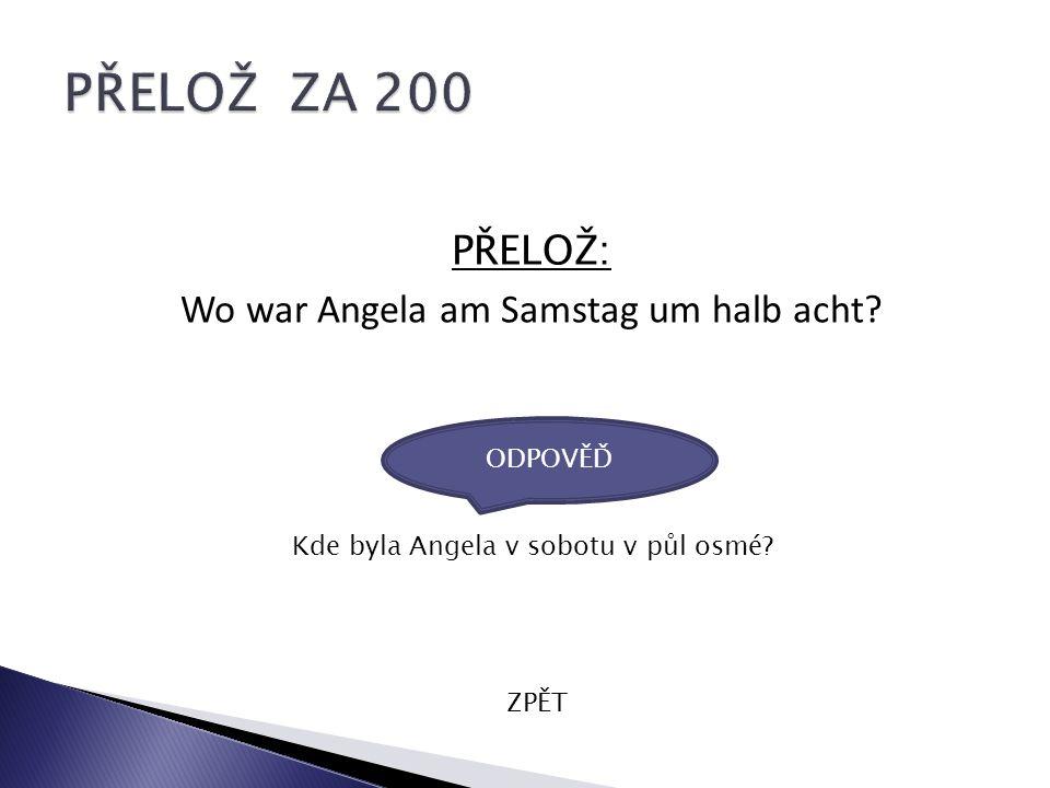 PŘELOŽ: Wo war Angela am Samstag um halb acht? ZPĚT Kde byla Angela v sobotu v půl osmé? ODPOVĚĎ