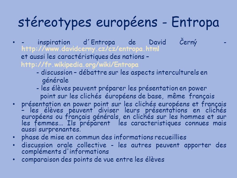 stéreotypes européens - Entropa - inspiration d´Entropa de David Černý - http://www.davidcerny.cz/cz/entropa.html et aussi les caractéristiques des nations – http://fr.wikipedia.org/wiki/Entropa - discussion – débattre sur les aspects interculturels en générale - les élèves peuvent préparer les présentation en power point sur les clichés éuropéens de base, même français présentation en power point sur les clichés européens et français – les élèves peuvent diviser leurs présentations en clichés européens ou français générals, en clichés sur les hommes et sur les femmes...
