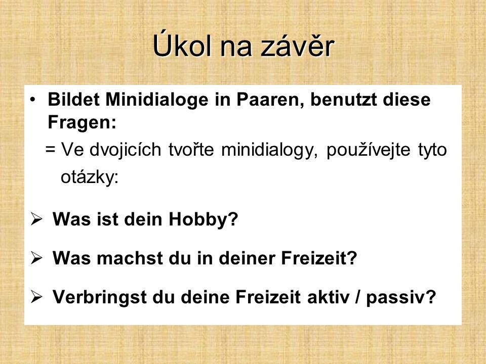 Úkol na závěr Bildet Minidialoge in Paaren, benutzt diese Fragen: = Ve dvojicích tvořte minidialogy, používejte tyto otázky:  Was ist dein Hobby.