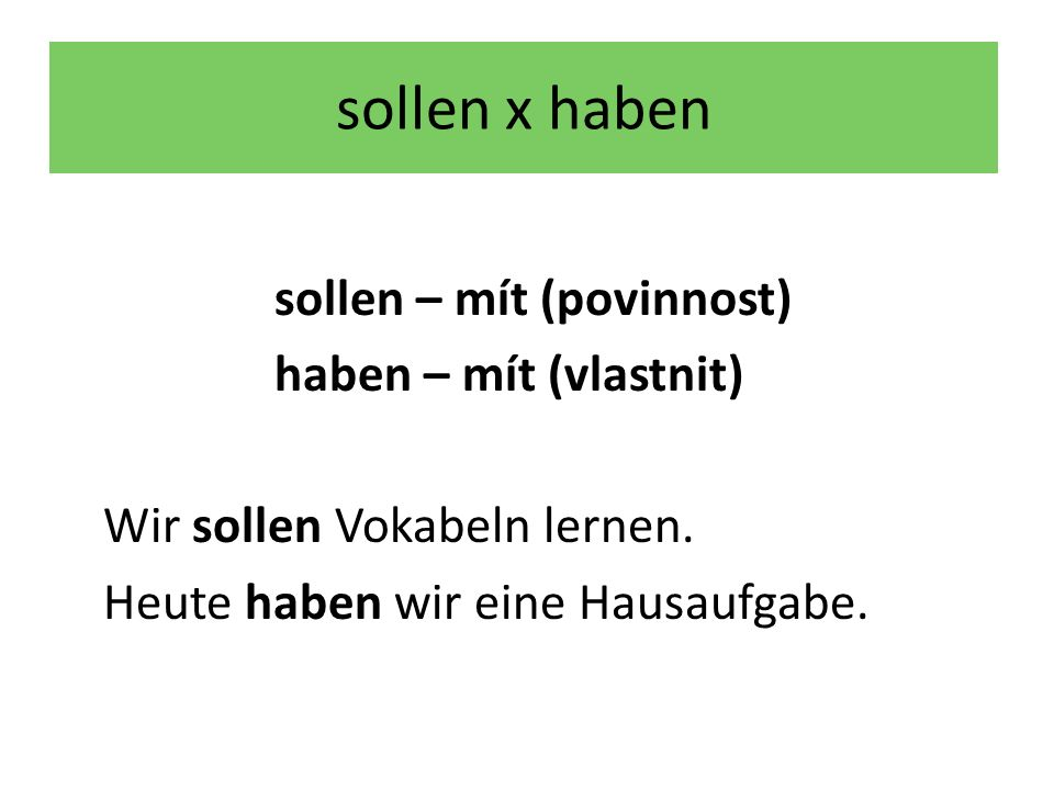 sollen x haben sollen – mít (povinnost) haben – mít (vlastnit) Wir sollen Vokabeln lernen.