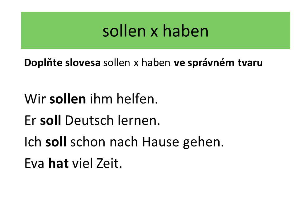 sollen x haben Doplňte slovesa sollen x haben ve správném tvaru Wir sollen ihm helfen.