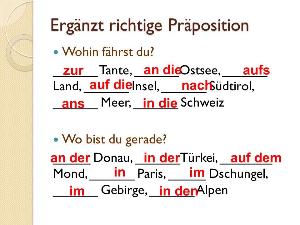 Ergänzt richtige Präposition Wohin fährst du? ______ Tante, ______Ostsee, ______ Land, ______ Insel, ______ Südtirol, ______ Meer, ______ Schweiz Wo b