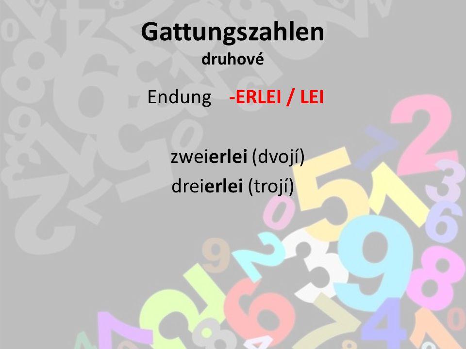 Gattungszahlen druhové Endung -ERLEI / LEI zweierlei (dvojí) dreierlei (trojí)