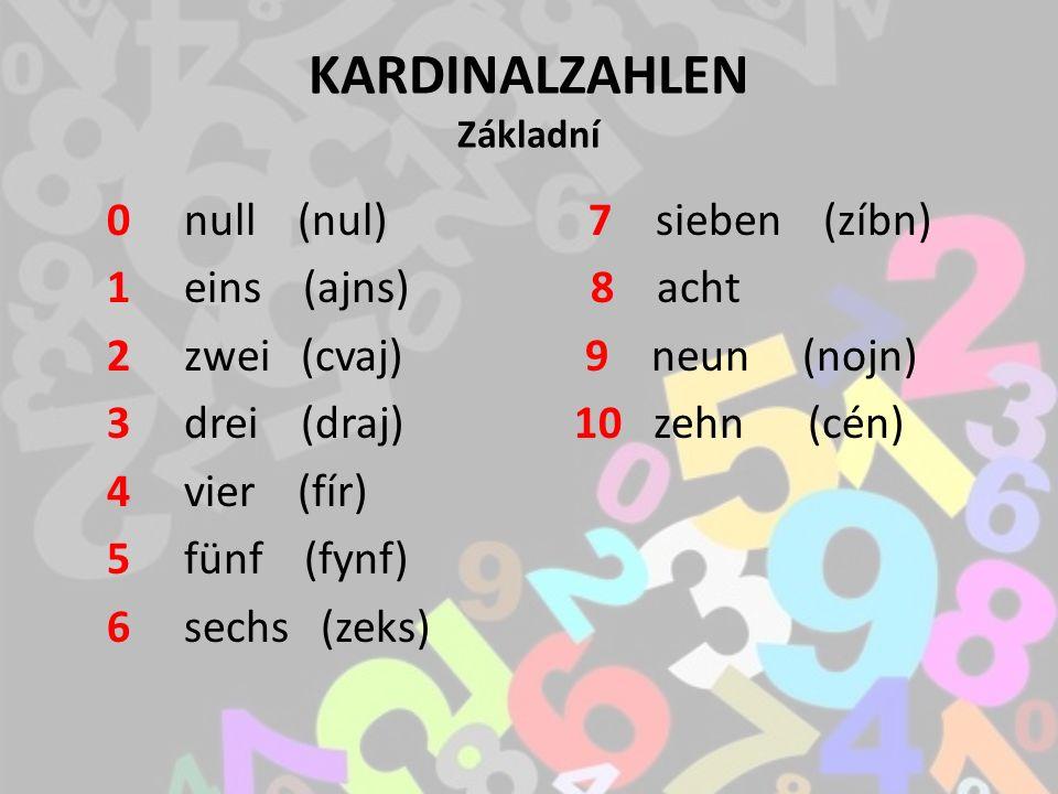 KARDINALZAHLEN Základní 0 null (nul) 7 sieben (zíbn) 1 eins (ajns) 8 acht 2 zwei (cvaj) 9 neun (nojn) 3 drei (draj) 10 zehn (cén) 4 vier (fír) 5 fünf (fynf) 6 sechs (zeks)