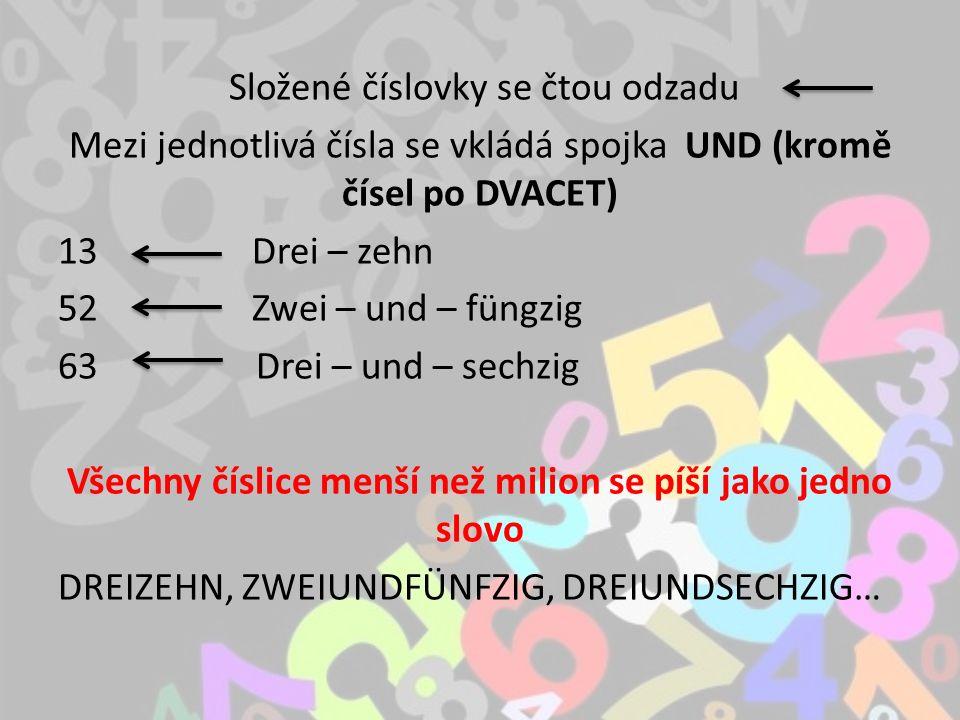 Složené číslovky se čtou odzadu Mezi jednotlivá čísla se vkládá spojka UND (kromě čísel po DVACET) 13 Drei – zehn 52 Zwei – und – füngzig 63 Drei – und – sechzig Všechny číslice menší než milion se píší jako jedno slovo DREIZEHN, ZWEIUNDFÜNFZIG, DREIUNDSECHZIG…