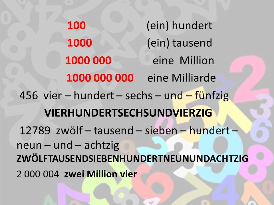 100 (ein) hundert 1000 (ein) tausend 1000 000 eine Million 1000 000 000 eine Milliarde 456 vier – hundert – sechs – und – fünfzig VIERHUNDERTSECHSUNDVIERZIG 12789 zwölf – tausend – sieben – hundert – neun – und – achtzig ZWÖLFTAUSENDSIEBENHUNDERTNEUNUNDACHTZIG 2 000 004 zwei Million vier