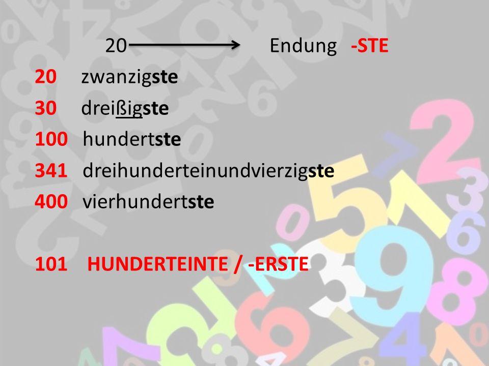 20 Endung -STE 20 zwanzigste 30 dreißigste 100 hundertste 341 dreihunderteinundvierzigste 400 vierhundertste 101 HUNDERTEINTE / -ERSTE