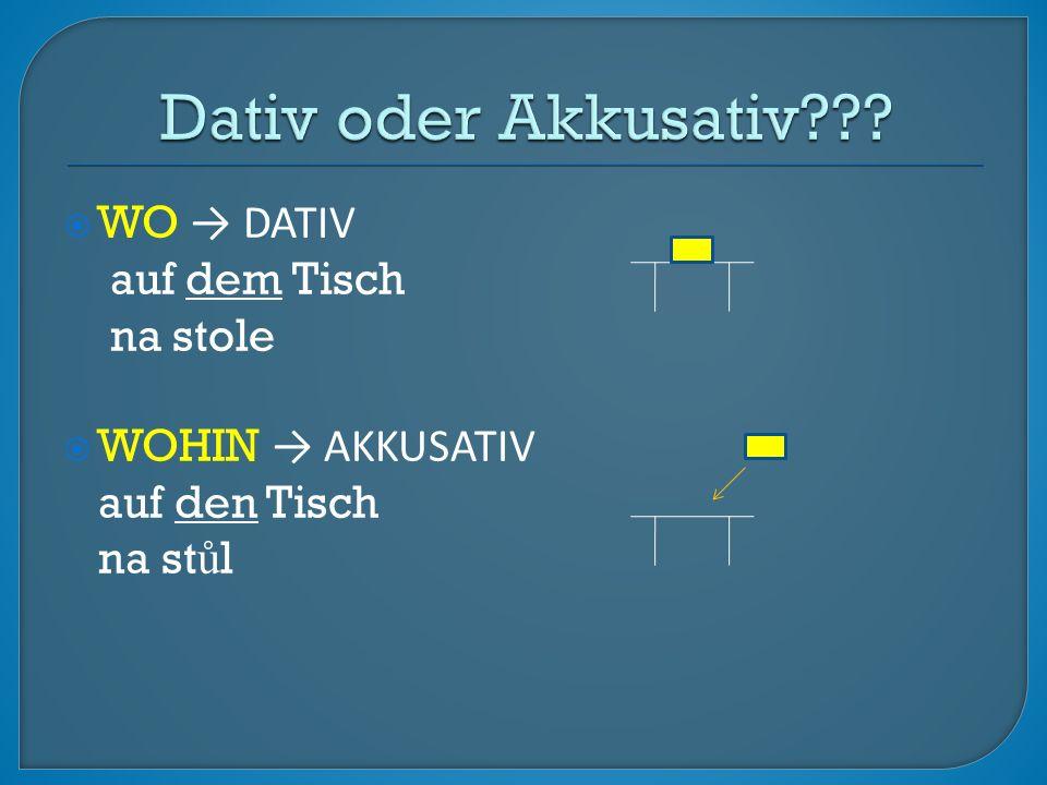  WO → DATIV auf dem Tisch na stole  WOHIN → AKKUSATIV auf den Tisch na st ů l