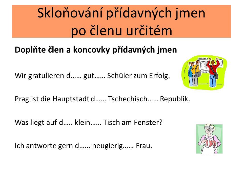 Skloňování přídavných jmen po členu určitém Doplňte člen a koncovky přídavných jmen Wir gratulieren d…… gut…… Schüler zum Erfolg. Prag ist die Hauptst