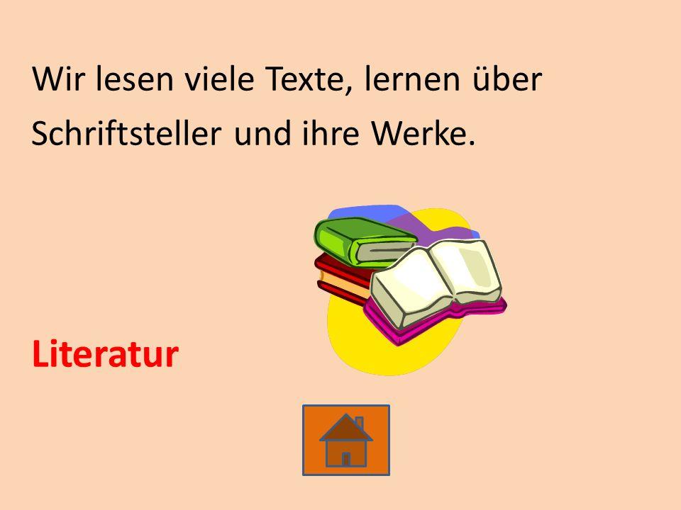 Wir lesen viele Texte, lernen über Schriftsteller und ihre Werke. Literatur