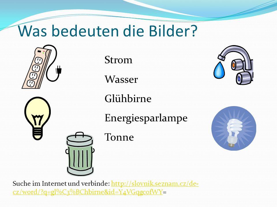 Was bedeuten die Bilder? Strom Wasser Glühbirne Energiesparlampe Tonne Suche im Internet und verbinde: http://slovnik.seznam.cz/de- cz/word/?q=gl%C3%B