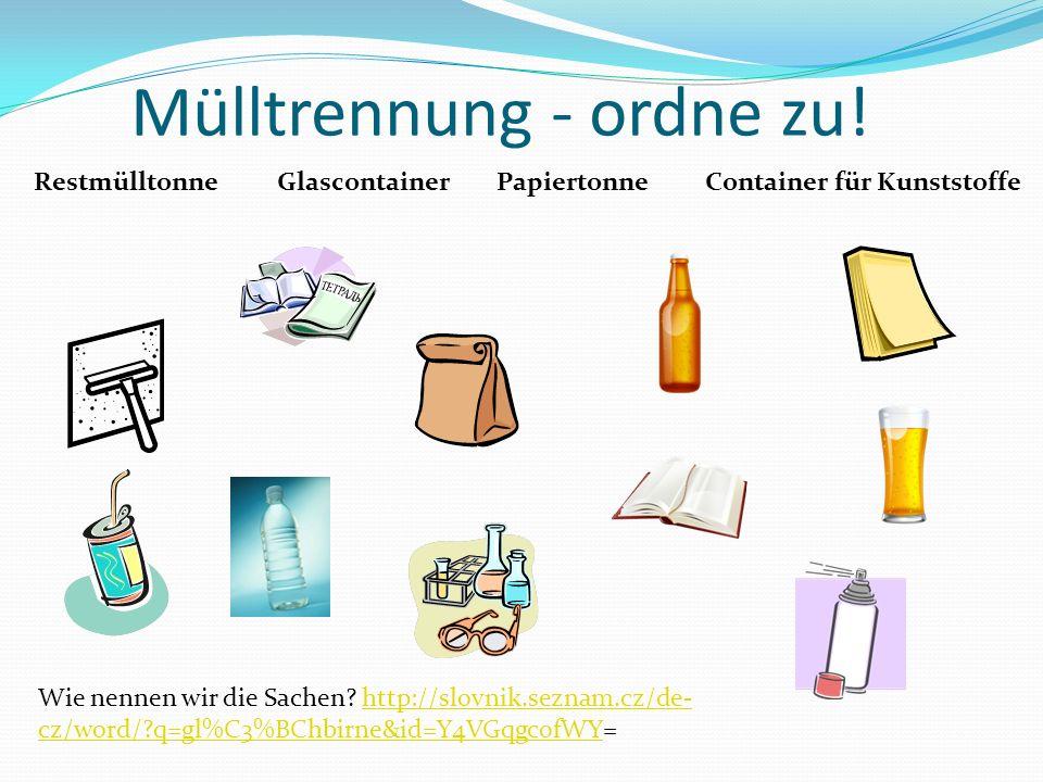 Mülltrennung - ordne zu! RestmülltonnePapiertonneGlascontainerContainer für Kunststoffe Wie nennen wir die Sachen? http://slovnik.seznam.cz/de- cz/wor