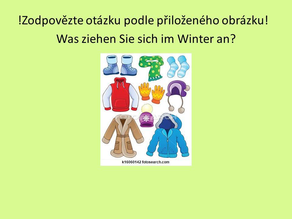 Řešení: z.B.: Im Winter ziehe ich mir Winterschuhe, einen Schal, Socken, ein Sweatshirt, Handschuhe, eine Mütze, einen Mantel oder eine Jacke an.