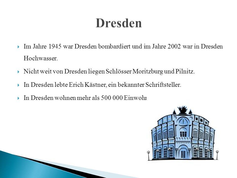  Im Jahre 1945 war Dresden bombardiert und im Jahre 2002 war in Dresden Hochwasser.