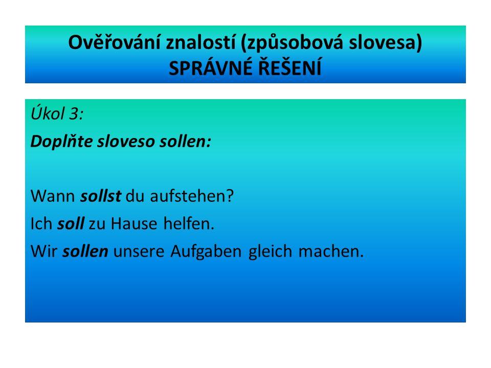 Ověřování znalostí (způsobová slovesa) SPRÁVNÉ ŘEŠENÍ Úkol 3: Doplňte sloveso sollen: Wann sollst du aufstehen.