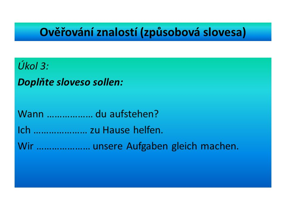 Ověřování znalostí (způsobová slovesa) Úkol 3: Doplňte sloveso sollen: Wann ……………… du aufstehen.