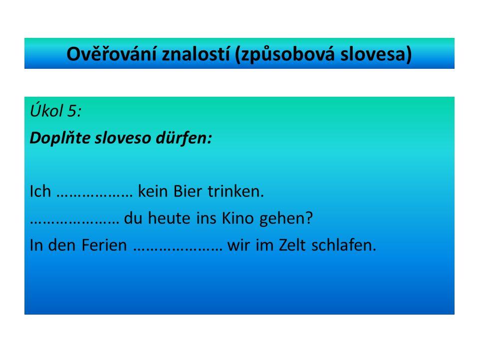 Ověřování znalostí (způsobová slovesa) Úkol 5: Doplňte sloveso dürfen: Ich ……………… kein Bier trinken.