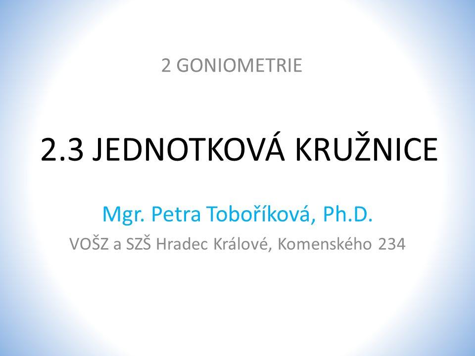 2.3 JEDNOTKOVÁ KRUŽNICE 2 GONIOMETRIE Mgr. Petra Toboříková, Ph.D. VOŠZ a SZŠ Hradec Králové, Komenského 234