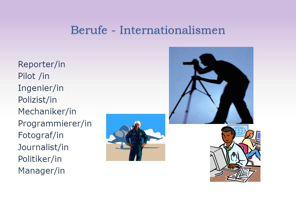 Berufe - Internationalismen Reporter/in Pilot /in Ingenier/in Polizist/in Mechaniker/in Programmierer/in Fotograf/in Journalist/in Politiker/in Manager/in