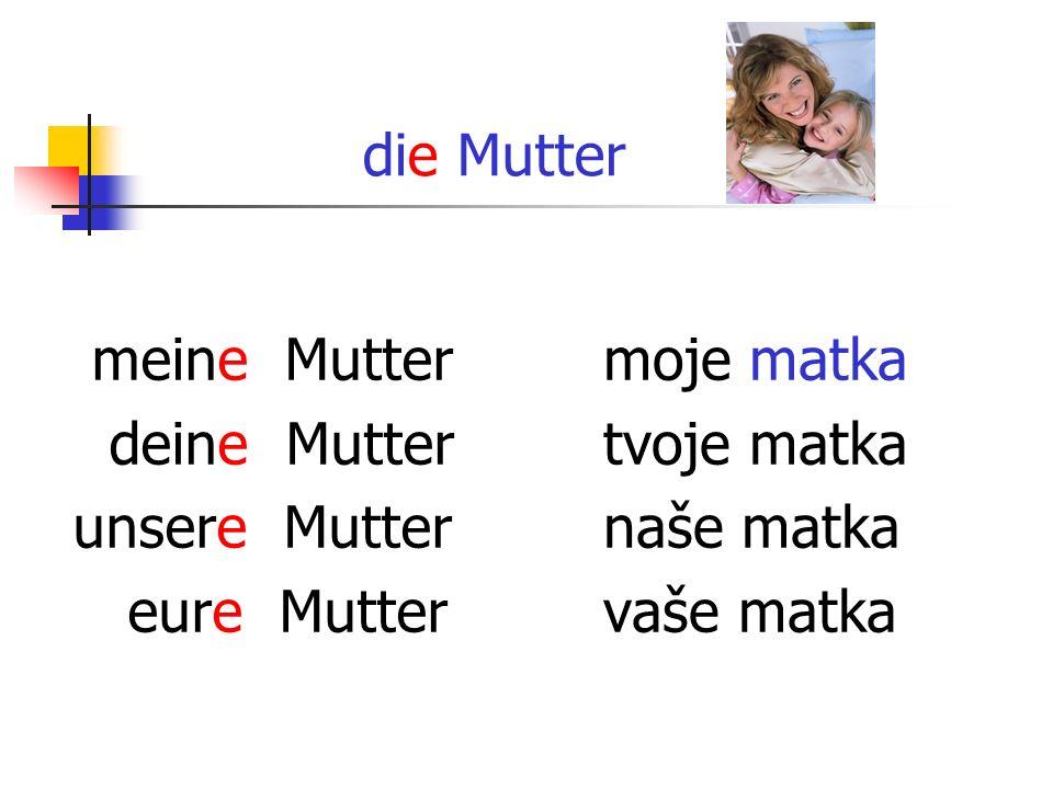 die Mutter meine Mutter deine Mutter unsere Mutter eure Mutter moje matka tvoje matka naše matka vaše matka