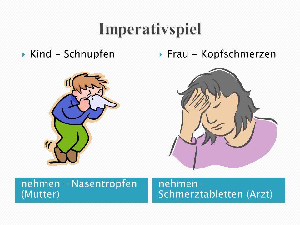 nehmen – Nasentropfen (Mutter) nehmen – Schmerztabletten (Arzt)  Kind - Schnupfen  Frau - Kopfschmerzen