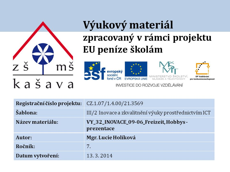 Výukový materiál zpracovaný v rámci projektu EU peníze školám Registrační číslo projektu:CZ.1.07/1.4.00/21.3569 Šablona:III/2 Inovace a zkvalitnění výuky prostřednictvím ICT Název materiálu:VY_32_INOVACE_09-06_Freizeit, Hobbys - prezentace Autor:Mgr.