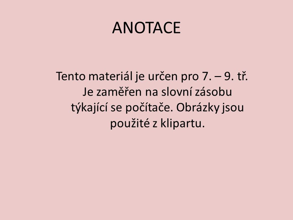ANOTACE Tento materiál je určen pro 7. – 9. tř. Je zaměřen na slovní zásobu týkající se počítače. Obrázky jsou použité z klipartu.