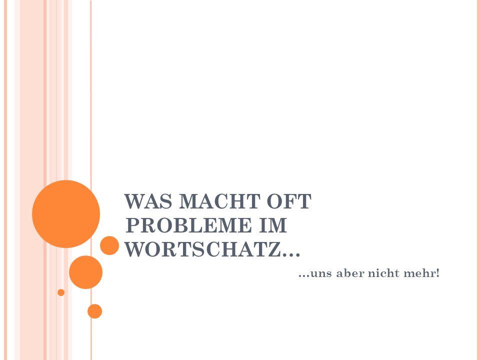 WAS MACHT OFT PROBLEME IM WORTSCHATZ… …uns aber nicht mehr!