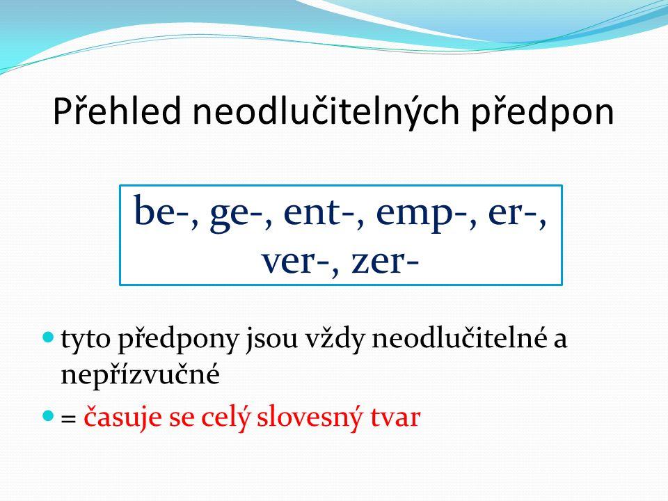 Přehled neodlučitelných předpon tyto předpony jsou vždy neodlučitelné a nepřízvučné = časuje se celý slovesný tvar be-, ge-, ent-, emp-, er-, ver-, zer-
