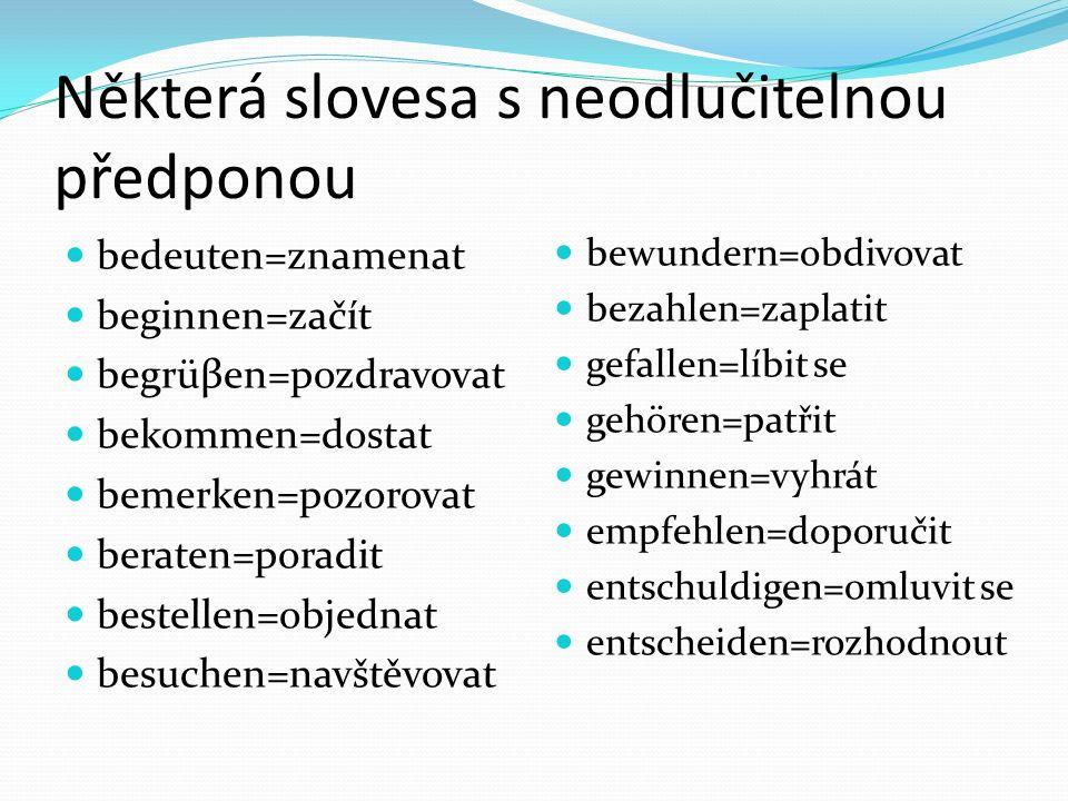 Některá slovesa s neodlučitelnou předponou bedeuten=znamenat beginnen=začít begrüβen=pozdravovat bekommen=dostat bemerken=pozorovat beraten=poradit be