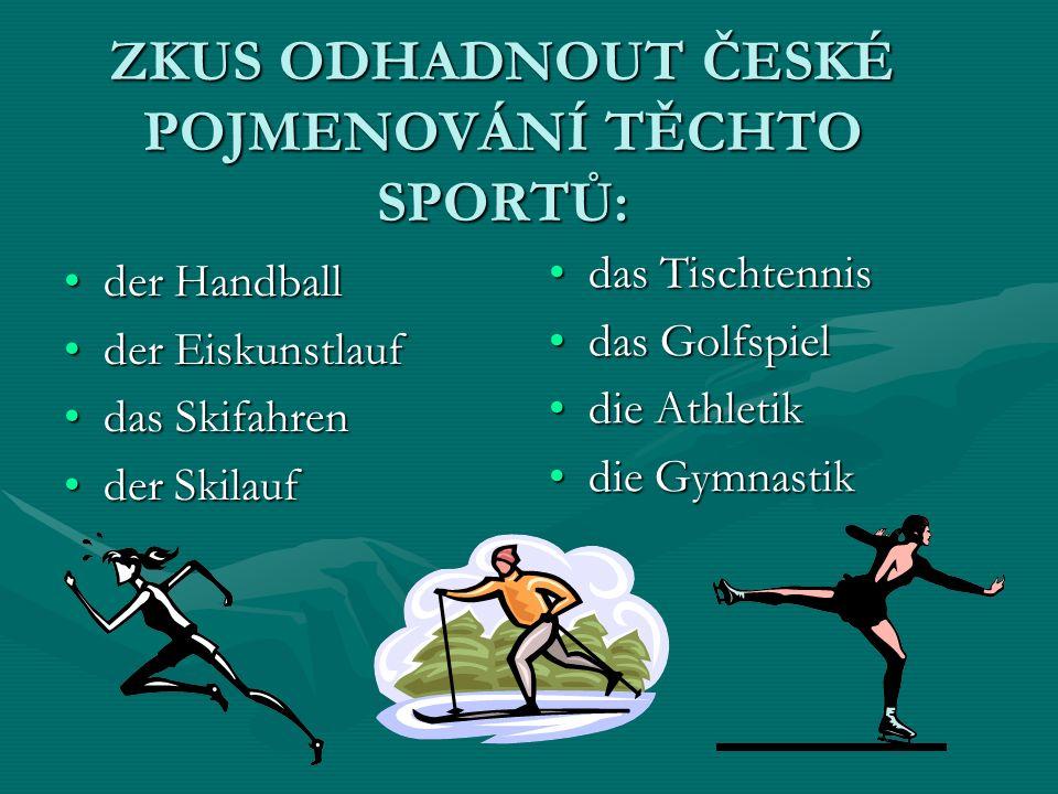 ZKUS ODHADNOUT ČESKÉ POJMENOVÁNÍ TĚCHTO SPORTŮ: der Handballder Handball der Eiskunstlaufder Eiskunstlauf das Skifahrendas Skifahren der Skilaufder Skilauf das Tischtennis das Golfspiel die Athletik die Gymnastik