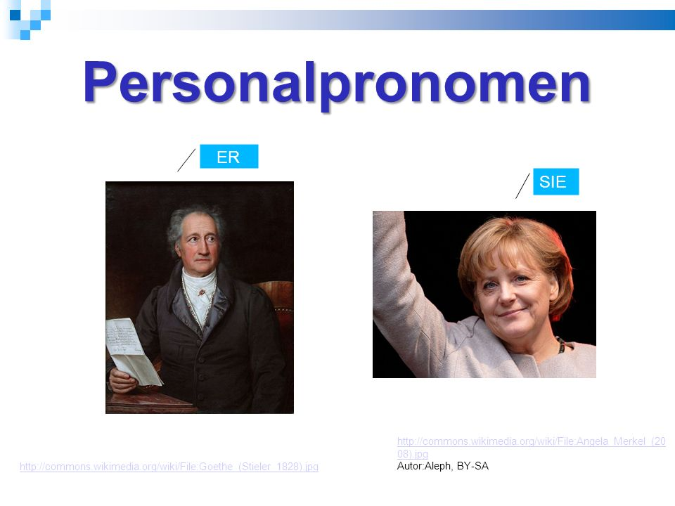 Personalpronomen http://commons.wikimedia.org/wiki/File:Angela_Merkel_(20 08).jpg Autor:Aleph, BY-SA http://commons.wikimedia.org/wiki/File:Goethe_(Stieler_1828).jpg ER SIE