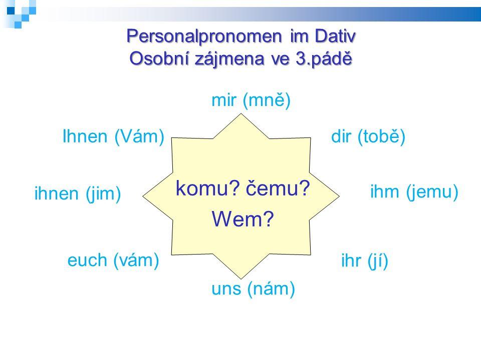Personalpronomen im Dativ Osobní zájmena ve 3.pádě komu? čemu? Wem? mir (mně) dir (tobě) ihm (jemu) ihr (jí) uns (nám) euch (vám) ihnen (jim) Ihnen (V