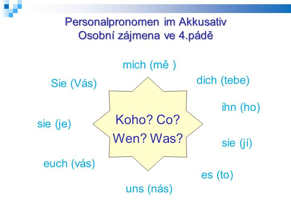 Personalpronomen im Akkusativ Osobní zájmena ve 4.pádě Koho? Co? Wen? Was? uns (nás) mich (mě ) dich (tebe) ihn (ho) sie (jí) es (to) euch (vás) sie (