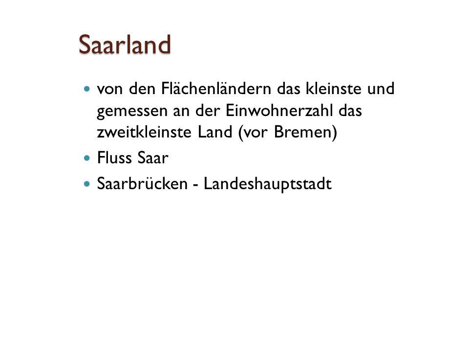 Saarland von den Flächenländern das kleinste und gemessen an der Einwohnerzahl das zweitkleinste Land (vor Bremen) Fluss Saar Saarbrücken - Landeshauptstadt