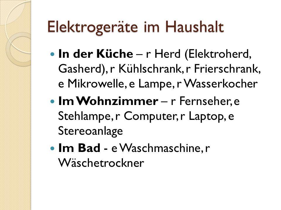 Elektrogeräte im Haushalt In der Küche – r Herd (Elektroherd, Gasherd), r Kühlschrank, r Frierschrank, e Mikrowelle, e Lampe, r Wasserkocher Im Wohnzi