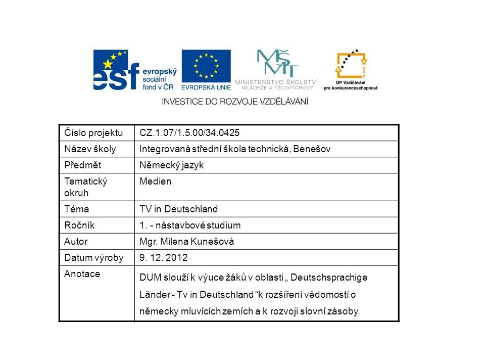 Číslo projektuCZ.1.07/1.5.00/34.0425 Název školyIntegrovaná střední škola technická, Benešov PředmětNěmecký jazyk Tematický okruh Medien TémaTV in Deutschland Ročník1.