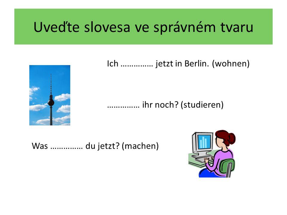 Uveďte slovesa ve správném tvaru Ich wohne jetzt in Berlin.